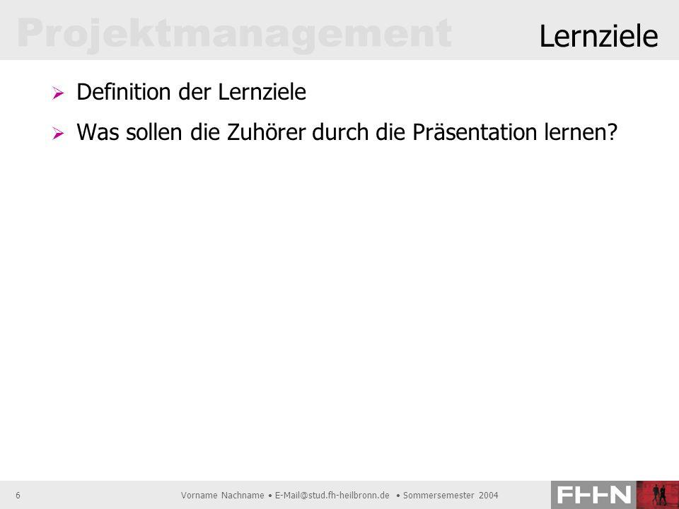 Projektmanagement Vorname Nachname E-Mail@stud.fh-heilbronn.de Sommersemester 20046 Lernziele Definition der Lernziele Was sollen die Zuhörer durch di