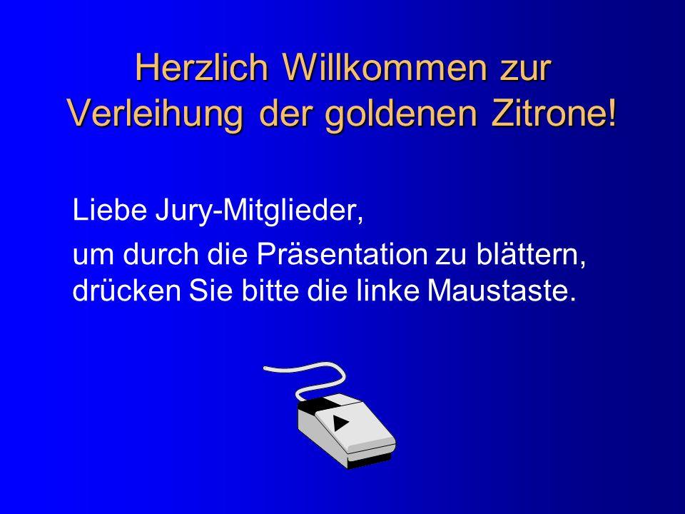 Herzlich Willkommen zur Verleihung der goldenen Zitrone! Liebe Jury-Mitglieder, um durch die Präsentation zu blättern, drücken Sie bitte die linke Mau