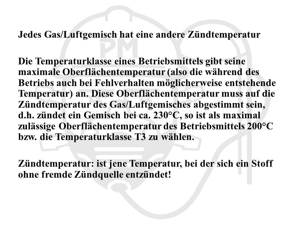 Jedes Gas/Luftgemisch hat eine andere Zündtemperatur Die Temperaturklasse eines Betriebsmittels gibt seine maximale Oberflächentemperatur (also die während des Betriebs auch bei Fehlverhalten möglicherweise entstehende Temperatur) an.