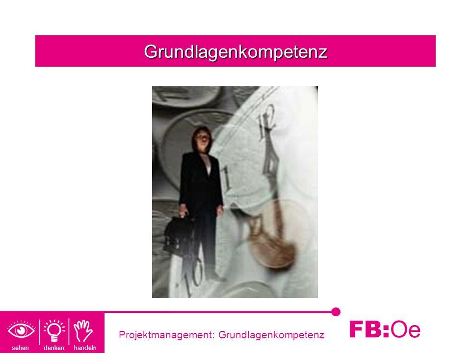 sehen denken handeln FB: Oe Projektmanagement: Grundlagenkompetenz Grundlagenkompetenz