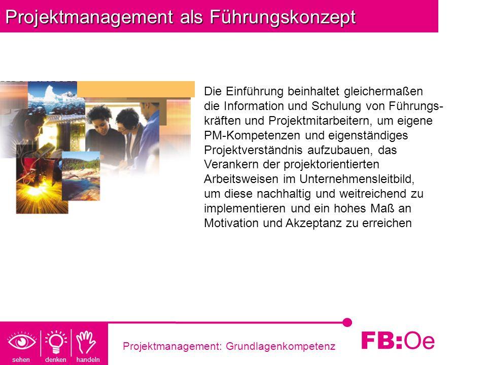 sehen denken handeln FB: Oe Projektmanagement: Grundlagenkompetenz Projektmanagement als Führungskonzept Die Einführung beinhaltet gleichermaßen die I