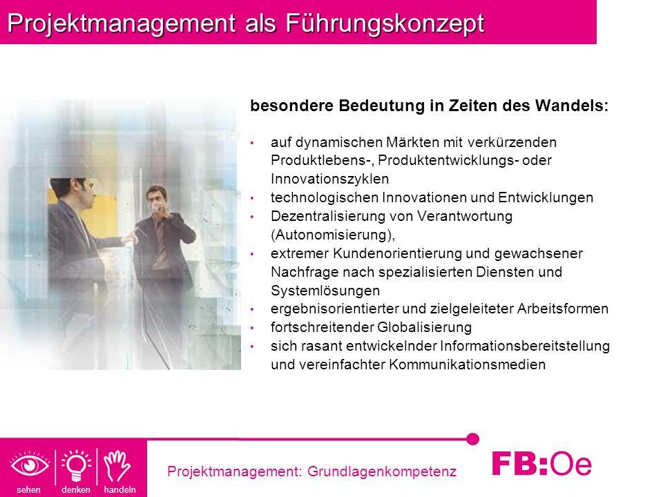 sehen denken handeln FB: Oe Projektmanagement: Grundlagenkompetenz Projektmanagement als Führungskonzept Projekte sind Träger dieses Wandels; das effektive und effiziente Management dieser Projekte garantiert den Projekterfolg