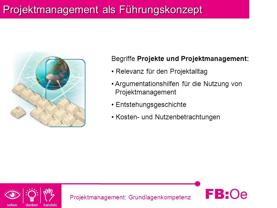 sehen denken handeln FB: Oe Projektmanagement: Grundlagenkompetenz Projektmanagement als Führungskonzept Begriffe Projekte und Projektmanagement: Rele