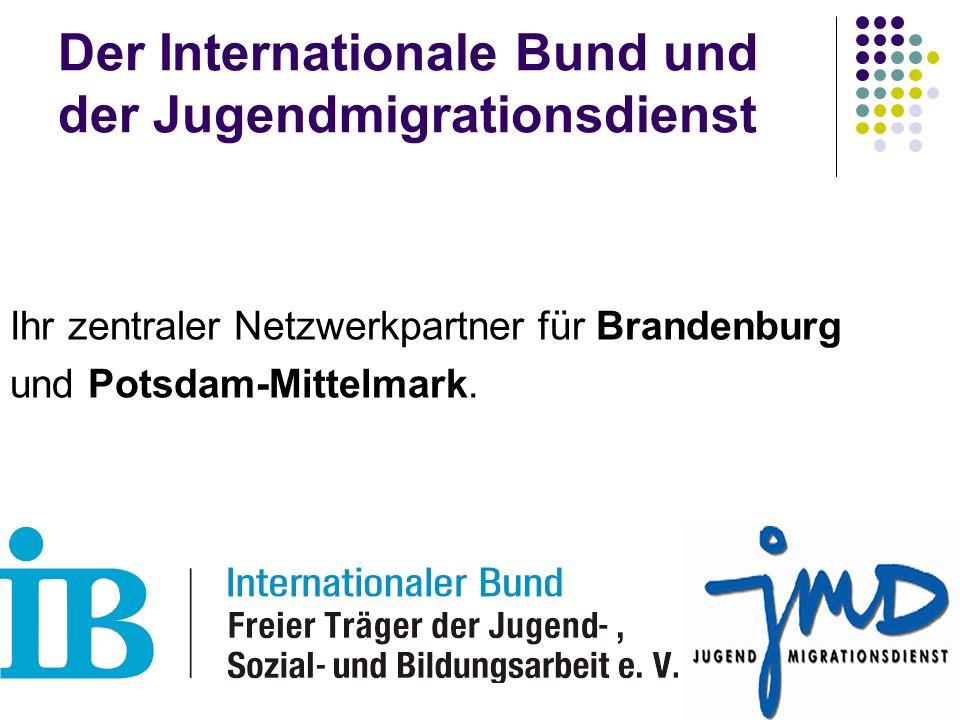 Der Internationale Bund und der Jugendmigrationsdienst Ihr zentraler Netzwerkpartner für Brandenburg und Potsdam-Mittelmark.