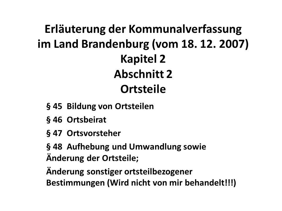 Erläuterung der Kommunalverfassung im Land Brandenburg (vom 18. 12. 2007) Kapitel 2 Abschnitt 2 Ortsteile § 45 Bildung von Ortsteilen § 46 Ortsbeirat