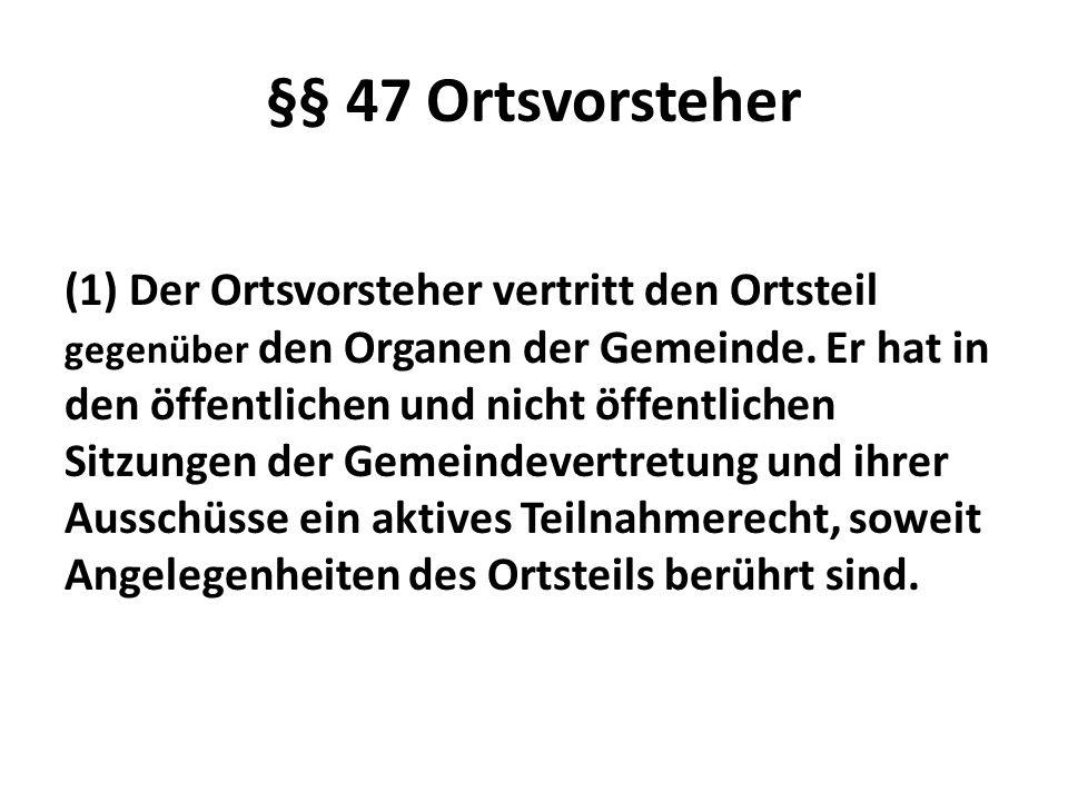 §§ 47 Ortsvorsteher (1) Der Ortsvorsteher vertritt den Ortsteil gegenüber den Organen der Gemeinde. Er hat in den öffentlichen und nicht öffentlichen