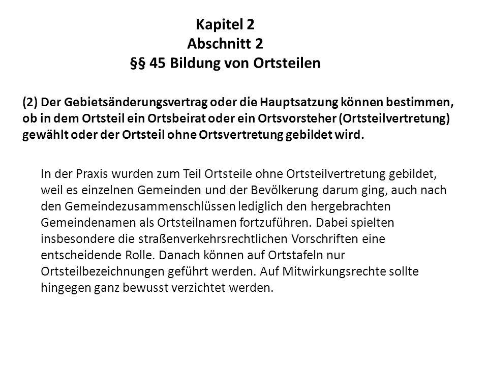 Kapitel 2 Abschnitt 2 §§ 45 Bildung von Ortsteilen (2) Der Gebietsänderungsvertrag oder die Hauptsatzung können bestimmen, ob in dem Ortsteil ein Orts