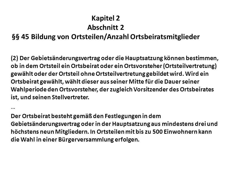 Kapitel 2 Abschnitt 2 §§ 45 Bildung von Ortsteilen/Anzahl Ortsbeiratsmitglieder (2) Der Gebietsänderungsvertrag oder die Hauptsatzung können bestimmen
