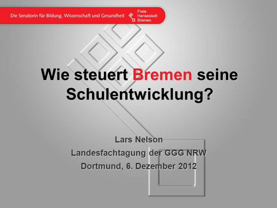 Wie steuert Bremen seine Schulentwicklung? Lars Nelson Landesfachtagung der GGG NRW Dortmund, 6. Dezember 2012