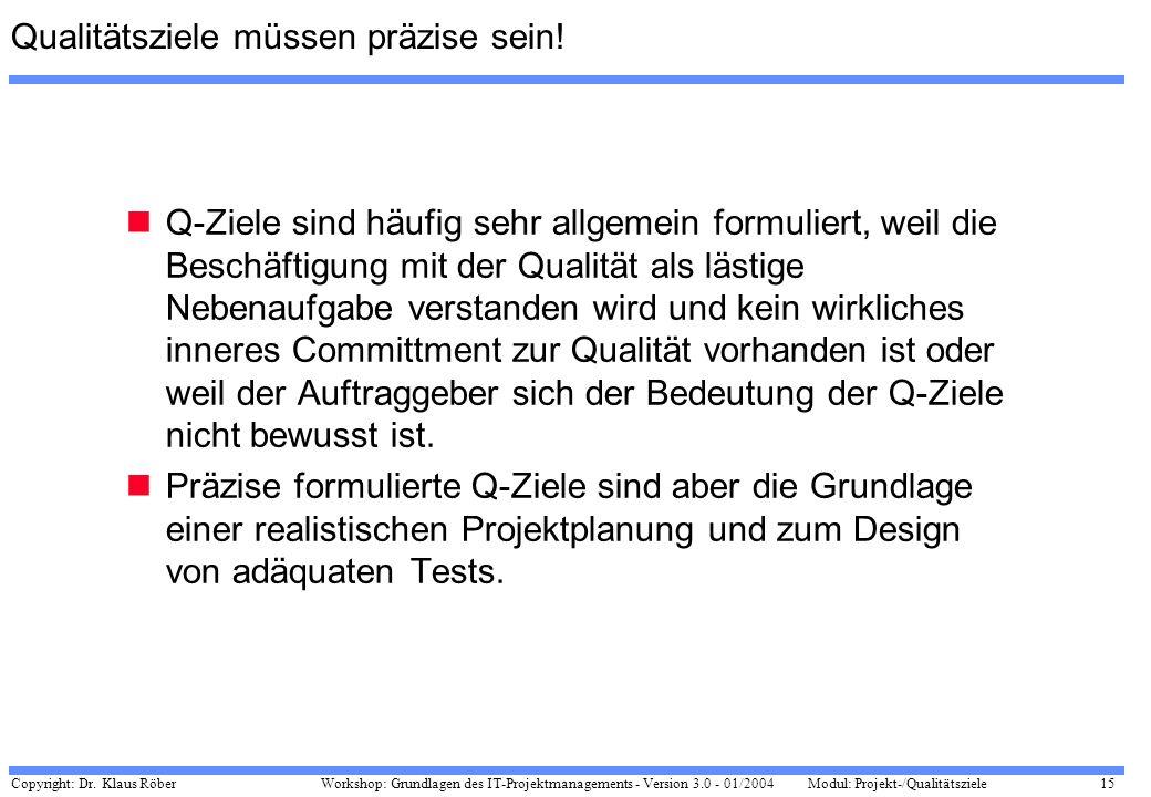 Copyright: Dr. Klaus Röber 15 Workshop: Grundlagen des IT-Projektmanagements - Version 3.0 - 01/2004Modul: Projekt-/Qualitätsziele Qualitätsziele müss
