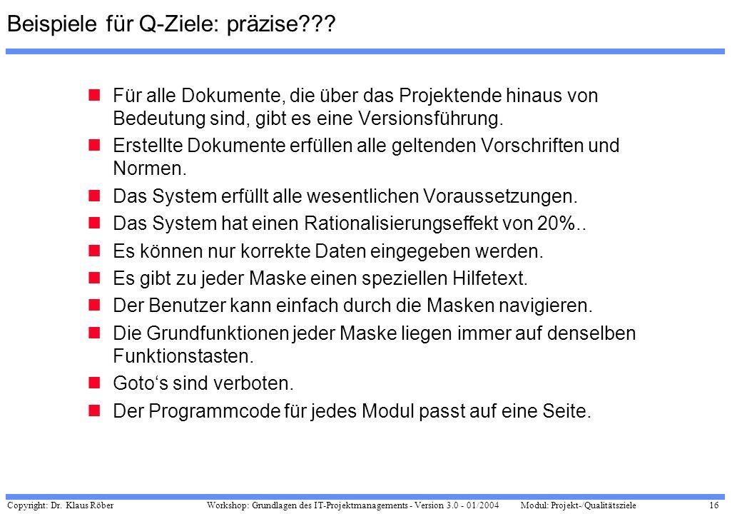Copyright: Dr. Klaus Röber 16 Workshop: Grundlagen des IT-Projektmanagements - Version 3.0 - 01/2004Modul: Projekt-/Qualitätsziele Beispiele für Q-Zie
