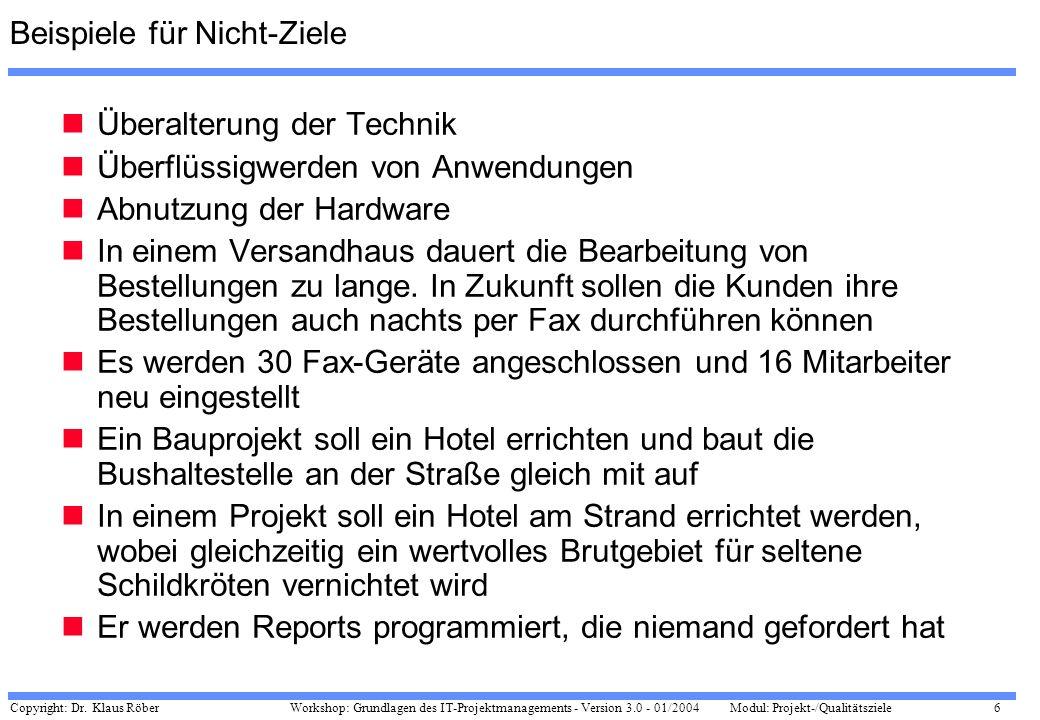 Copyright: Dr. Klaus Röber 6 Workshop: Grundlagen des IT-Projektmanagements - Version 3.0 - 01/2004Modul: Projekt-/Qualitätsziele Beispiele für Nicht-