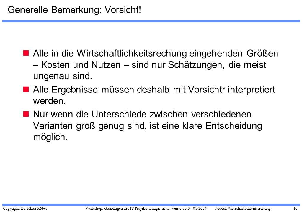 Copyright: Dr. Klaus Röber 10 Workshop: Grundlagen des IT-Projektmanagements - Version 3.0 - 01/2004Modul: Wirtschaftlichkeitsrechung Generelle Bemerk