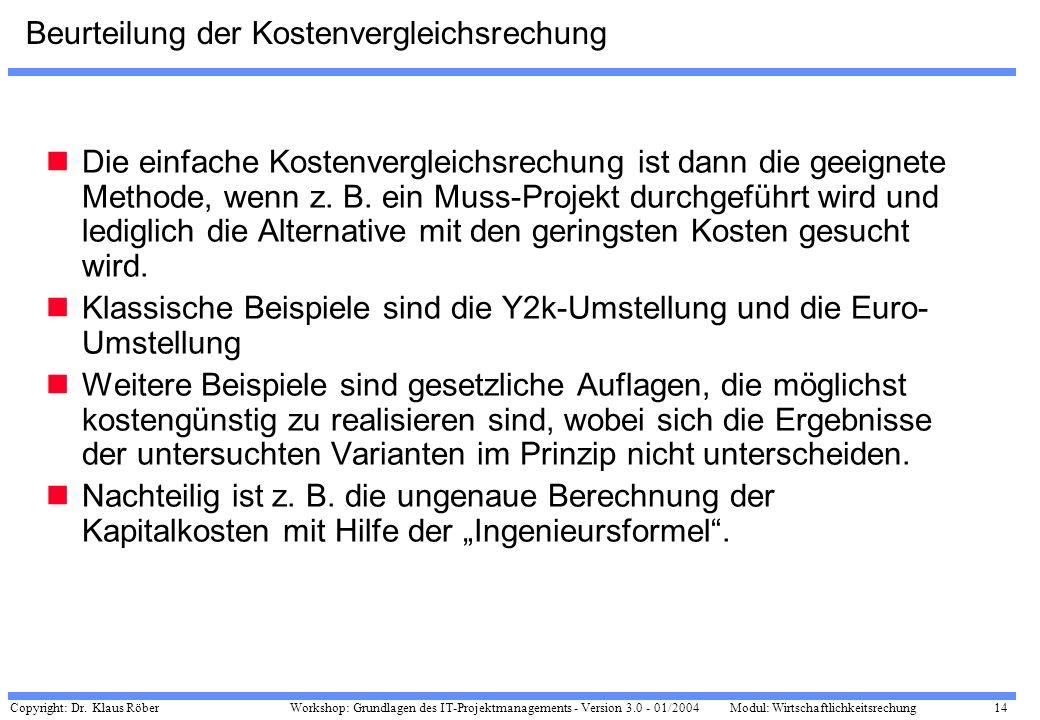 Copyright: Dr. Klaus Röber 14 Workshop: Grundlagen des IT-Projektmanagements - Version 3.0 - 01/2004Modul: Wirtschaftlichkeitsrechung Beurteilung der