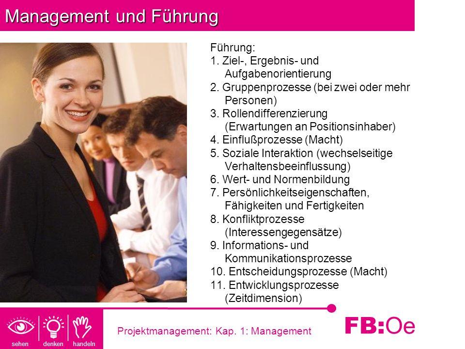 sehen denken handeln FB: Oe Projektmanagement: Kap. 1: Management Management und Führung Führung: 1. Ziel-, Ergebnis- und Aufgabenorientierung 2. Grup