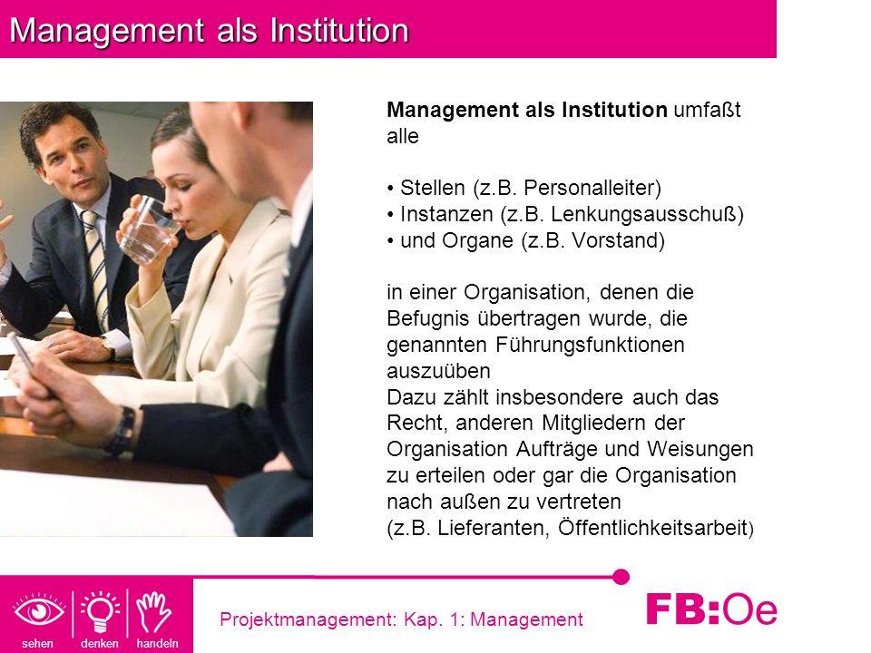 sehen denken handeln FB: Oe Projektmanagement: Kap. 1: Management Management als Institution Management als Institution umfaßt alle Stellen (z.B. Pers