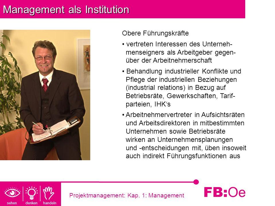 sehen denken handeln FB: Oe Projektmanagement: Kap. 1: Management Management als Institution Obere Führungskräfte vertreten Interessen des Unterneh- m