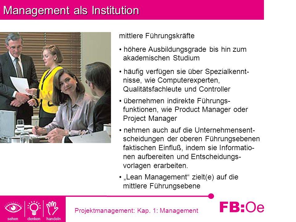 sehen denken handeln FB: Oe Projektmanagement: Kap. 1: Management Management als Institution mittlere Führungskräfte höhere Ausbildungsgrade bis hin z