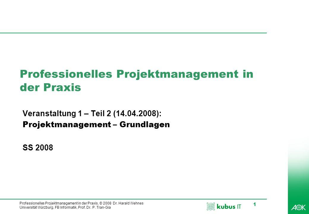 Professionelles Projektmanagement in der Praxis, © 2008 Dr. Harald Wehnes Universität Würzburg, FB Informatik, Prof. Dr. P. Tran-Gia 1 Professionelles