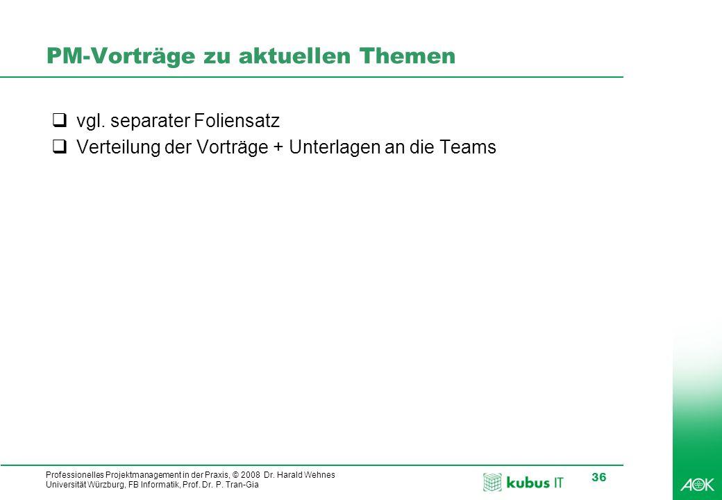 Professionelles Projektmanagement in der Praxis, © 2008 Dr. Harald Wehnes Universität Würzburg, FB Informatik, Prof. Dr. P. Tran-Gia 36 PM-Vorträge zu
