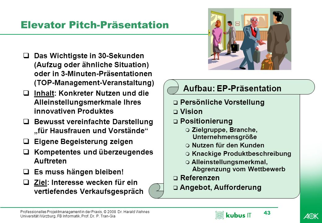 Professionelles Projektmanagement in der Praxis, © 2008 Dr. Harald Wehnes Universität Würzburg, FB Informatik, Prof. Dr. P. Tran-Gia 43 Elevator Pitch