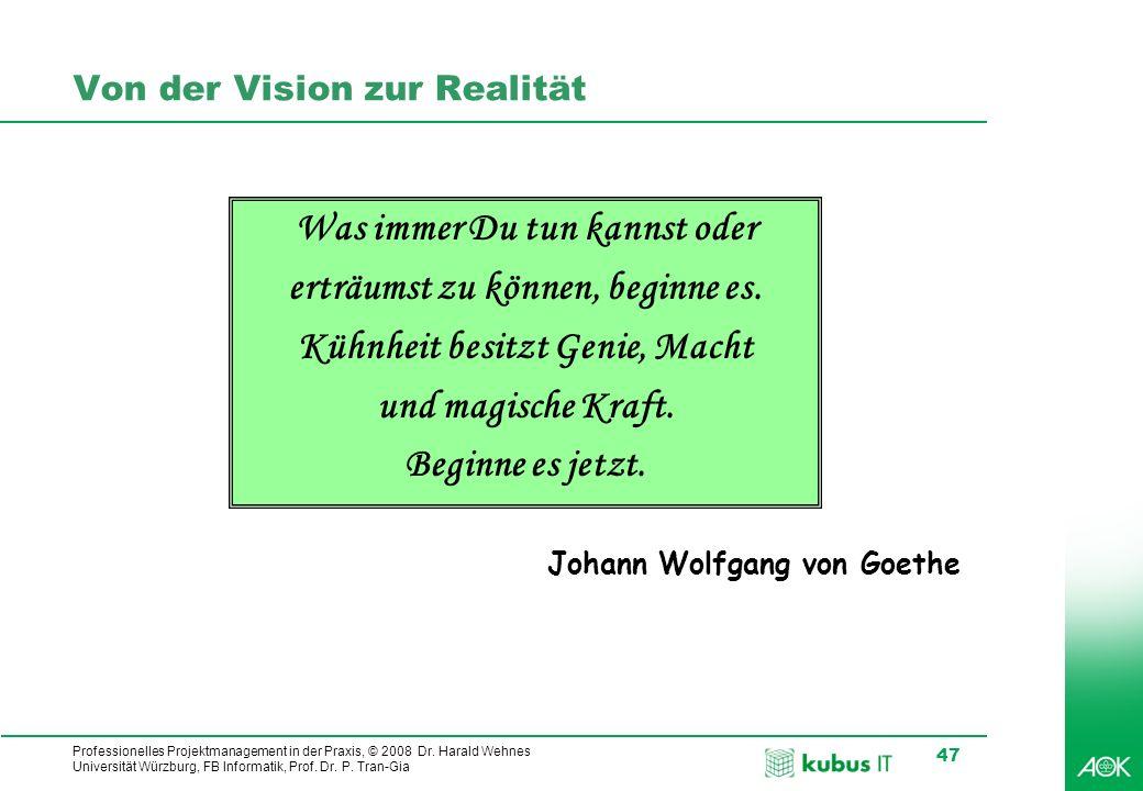 Professionelles Projektmanagement in der Praxis, © 2008 Dr. Harald Wehnes Universität Würzburg, FB Informatik, Prof. Dr. P. Tran-Gia 47 Von der Vision