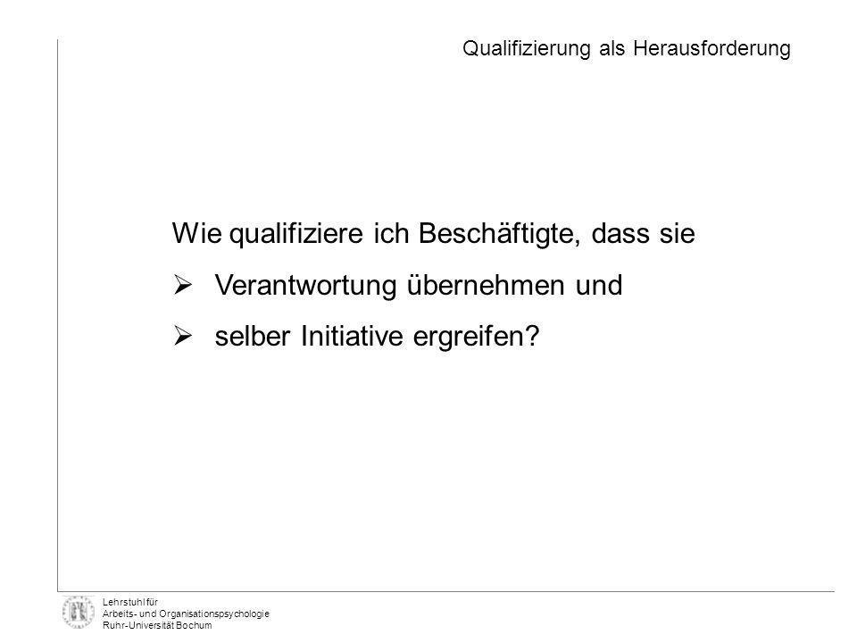 Lehrstuhl für Arbeits- und Organisationspsychologie Ruhr-Universität Bochum Wie qualifiziere ich Beschäftigte, dass sie Verantwortung übernehmen und s