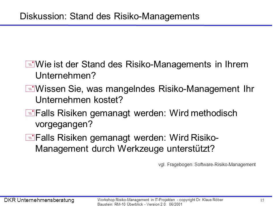 15 Workshop Risiko-Management in IT-Projekten - copyright Dr. Klaus Röber Baustein: RM-10 Überblick - Version 2.0: 06/2001 DKR Unternehmensberatung Di