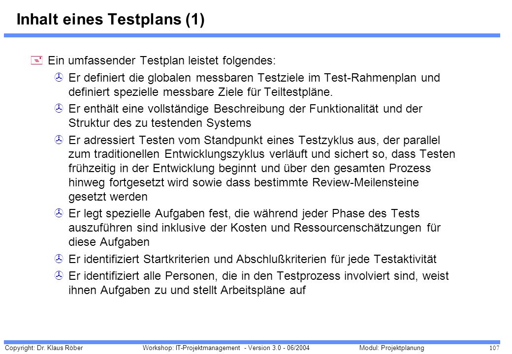Copyright: Dr. Klaus Röber 107 Workshop: IT-Projektmanagement - Version 3.0 - 06/2004Modul: Projektplanung Inhalt eines Testplans (1) +Ein umfassender