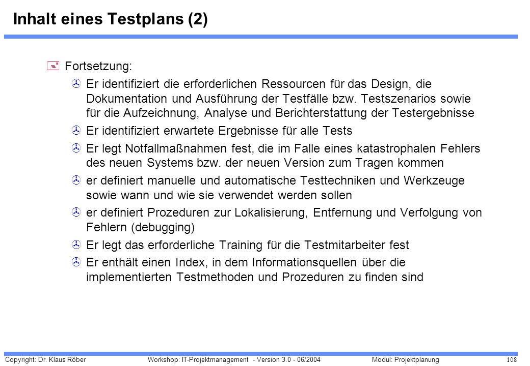 Copyright: Dr. Klaus Röber 108 Workshop: IT-Projektmanagement - Version 3.0 - 06/2004Modul: Projektplanung Inhalt eines Testplans (2) +Fortsetzung: >E