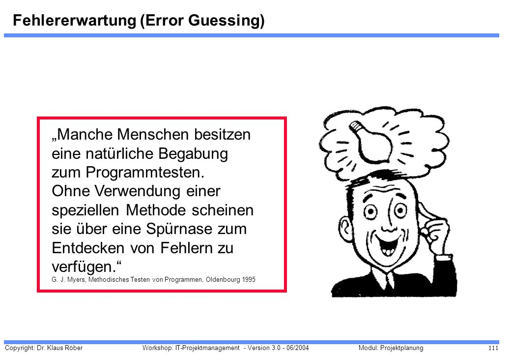 Copyright: Dr. Klaus Röber 111 Workshop: IT-Projektmanagement - Version 3.0 - 06/2004Modul: Projektplanung Fehlererwartung (Error Guessing) Manche Men