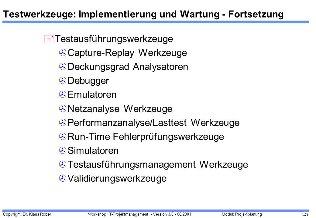 Copyright: Dr. Klaus Röber 128 Workshop: IT-Projektmanagement - Version 3.0 - 06/2004Modul: Projektplanung Testwerkzeuge: Implementierung und Wartung
