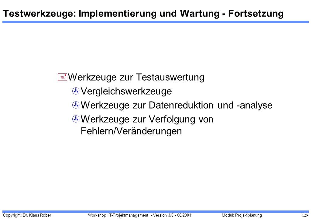 Copyright: Dr. Klaus Röber 129 Workshop: IT-Projektmanagement - Version 3.0 - 06/2004Modul: Projektplanung Testwerkzeuge: Implementierung und Wartung