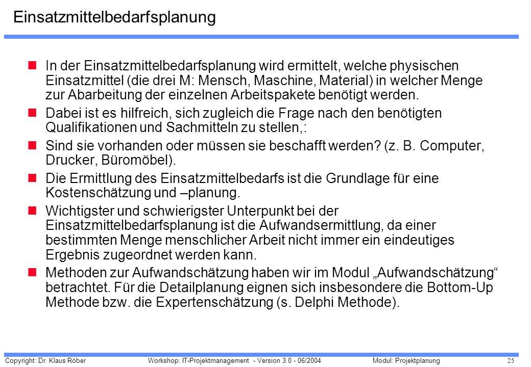 Copyright: Dr. Klaus Röber 25 Workshop: IT-Projektmanagement - Version 3.0 - 06/2004Modul: Projektplanung Einsatzmittelbedarfsplanung In der Einsatzmi