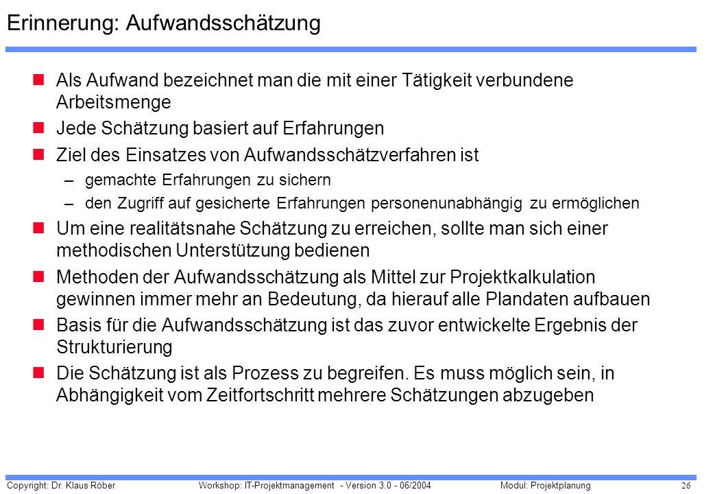 Copyright: Dr. Klaus Röber 26 Workshop: IT-Projektmanagement - Version 3.0 - 06/2004Modul: Projektplanung Erinnerung: Aufwandsschätzung Als Aufwand be