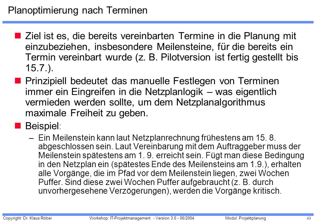 Copyright: Dr. Klaus Röber 43 Workshop: IT-Projektmanagement - Version 3.0 - 06/2004Modul: Projektplanung Planoptimierung nach Terminen Ziel ist es, d