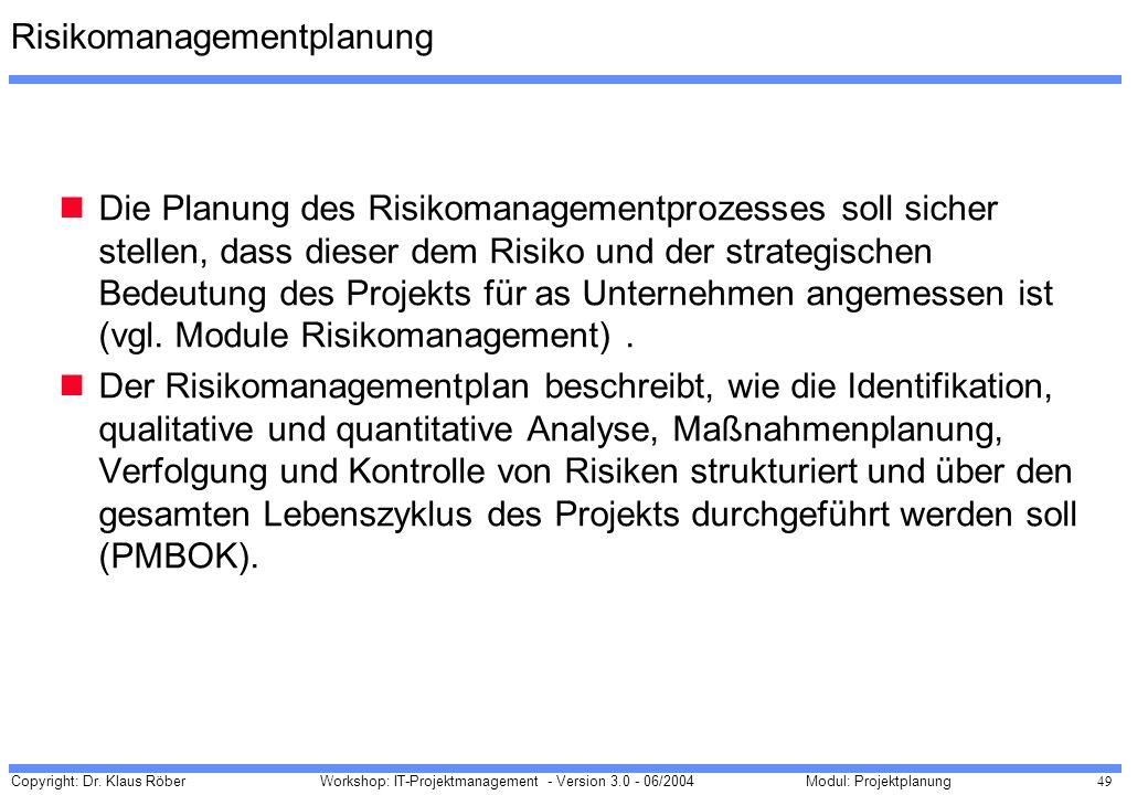 Copyright: Dr. Klaus Röber 49 Workshop: IT-Projektmanagement - Version 3.0 - 06/2004Modul: Projektplanung Risikomanagementplanung Die Planung des Risi