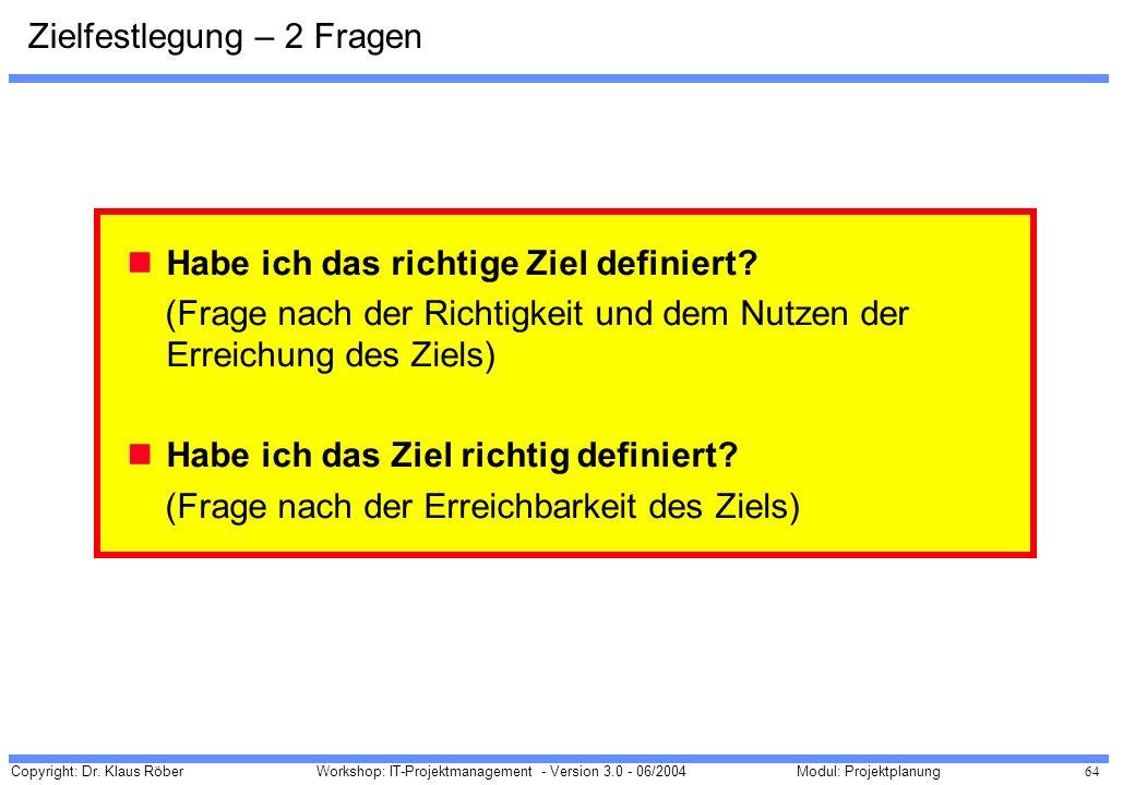 Copyright: Dr. Klaus Röber 64 Workshop: IT-Projektmanagement - Version 3.0 - 06/2004Modul: Projektplanung Habe ich das richtige Ziel definiert? (Frage