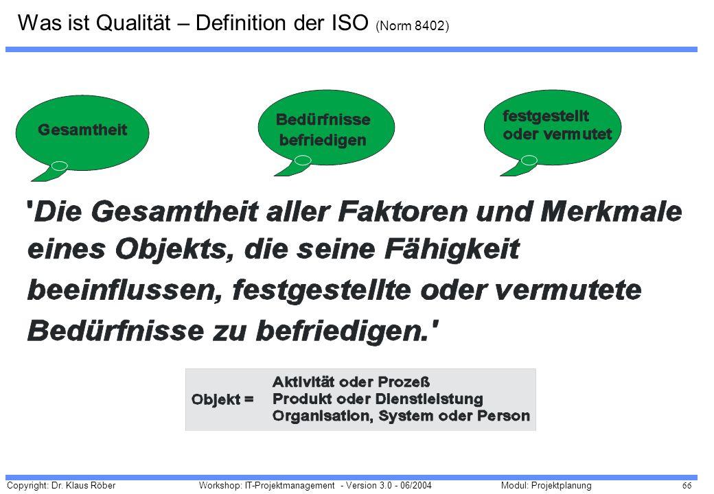Copyright: Dr. Klaus Röber 66 Workshop: IT-Projektmanagement - Version 3.0 - 06/2004Modul: Projektplanung Was ist Qualität – Definition der ISO (Norm