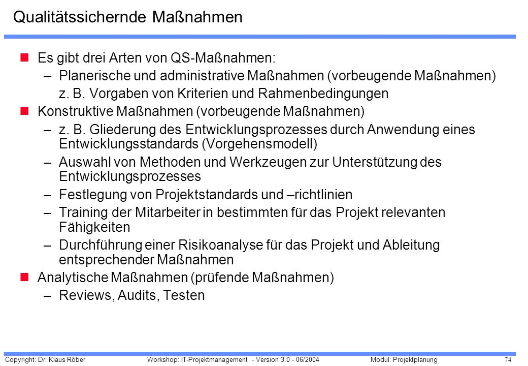 Copyright: Dr. Klaus Röber 74 Workshop: IT-Projektmanagement - Version 3.0 - 06/2004Modul: Projektplanung Qualitätssichernde Maßnahmen Es gibt drei Ar