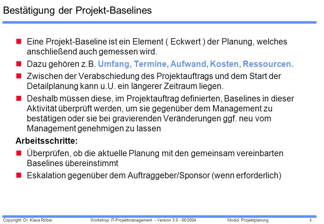 Copyright: Dr. Klaus Röber 8 Workshop: IT-Projektmanagement - Version 3.0 - 06/2004Modul: Projektplanung Eine Projekt-Baseline ist ein Element ( Eckwe