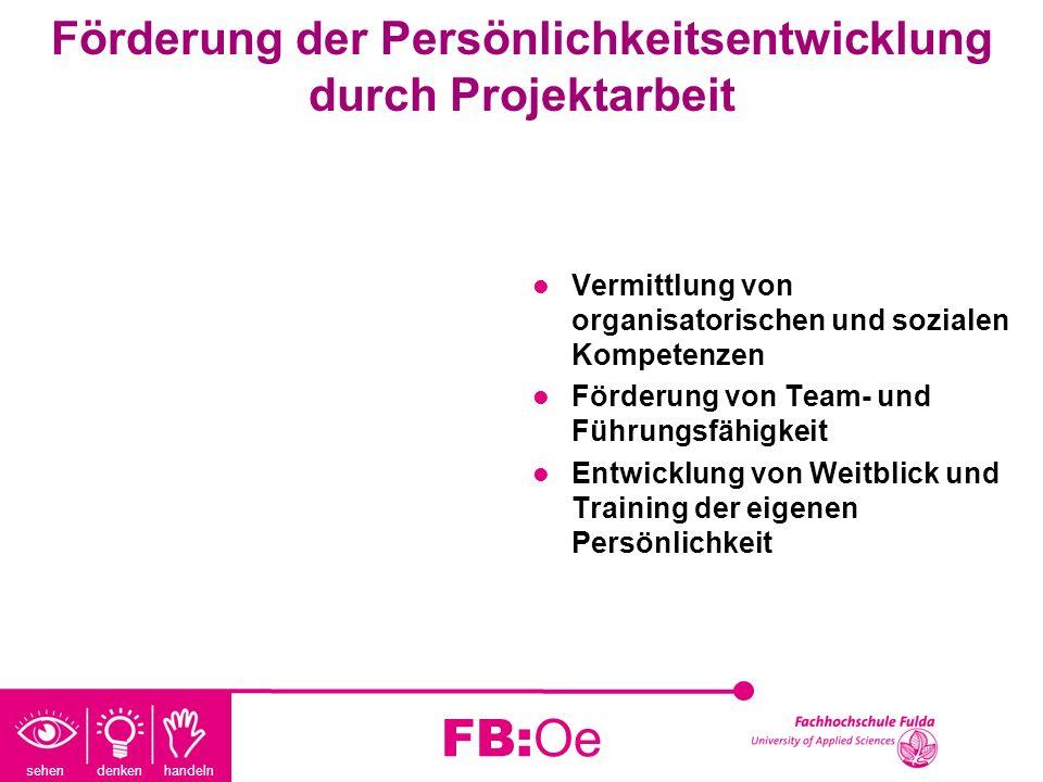 sehen denken handeln FB:Oe Förderung der Persönlichkeitsentwicklung durch Projektarbeit Vermittlung von organisatorischen und sozialen Kompetenzen För