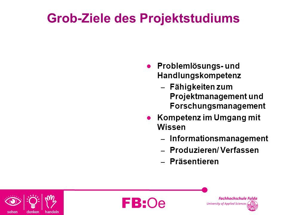 sehen denken handeln FB:Oe Grob-Ziele des Projektstudiums Problemlösungs- und Handlungskompetenz – Fähigkeiten zum Projektmanagement und Forschungsman