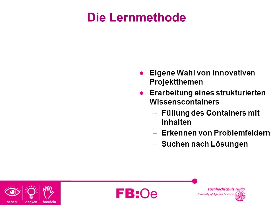 sehen denken handeln FB:Oe Die Lernmethode Eigene Wahl von innovativen Projektthemen Erarbeitung eines strukturierten Wissenscontainers – Füllung des
