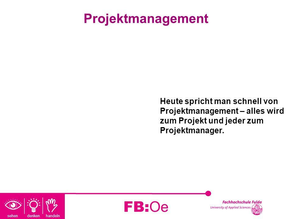 sehen denken handeln FB:Oe Projektmanagement Heute spricht man schnell von Projektmanagement – alles wird zum Projekt und jeder zum Projektmanager.