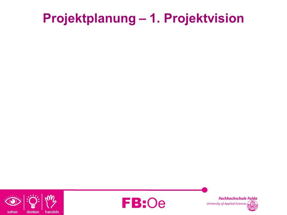 sehen denken handeln FB:Oe Projektplanung – 1. Projektvision