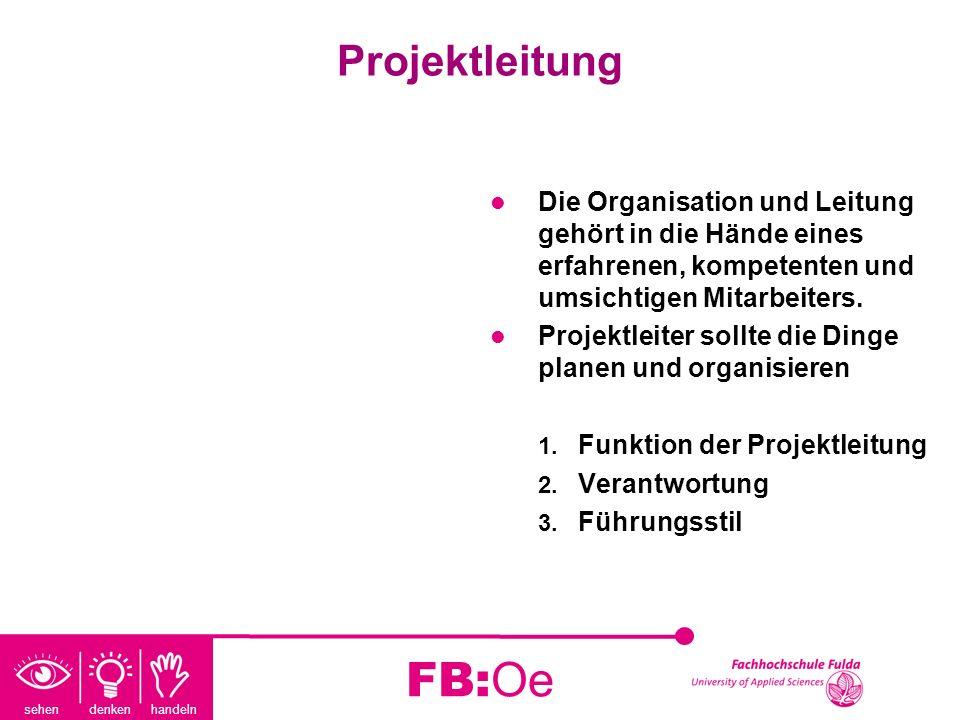 sehen denken handeln FB:Oe Projektleitung Die Organisation und Leitung gehört in die Hände eines erfahrenen, kompetenten und umsichtigen Mitarbeiters.