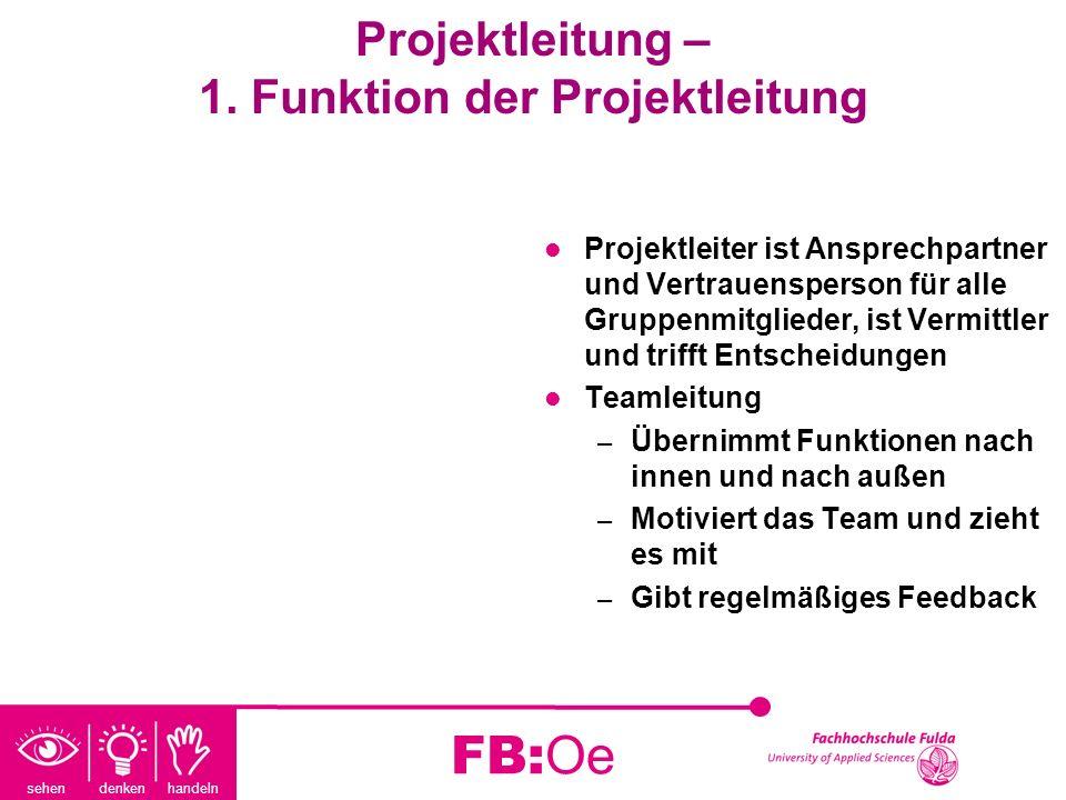 sehen denken handeln FB:Oe Projektleitung – 1. Funktion der Projektleitung Projektleiter ist Ansprechpartner und Vertrauensperson für alle Gruppenmitg