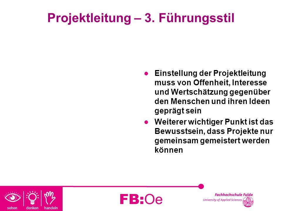 sehen denken handeln FB:Oe Projektleitung – 3. Führungsstil Einstellung der Projektleitung muss von Offenheit, Interesse und Wertschätzung gegenüber d
