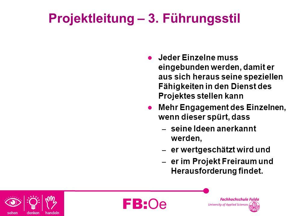 sehen denken handeln FB:Oe Projektleitung – 3. Führungsstil Jeder Einzelne muss eingebunden werden, damit er aus sich heraus seine speziellen Fähigkei